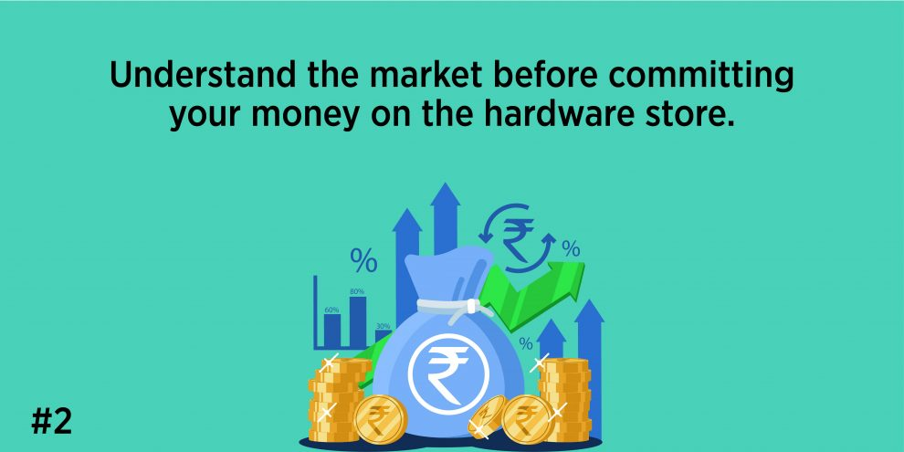 2. Understand the market before committing your money on the hardware store.