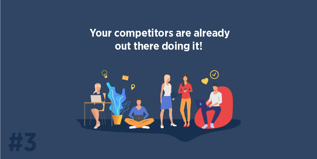 Your competitors are already out there doing it!