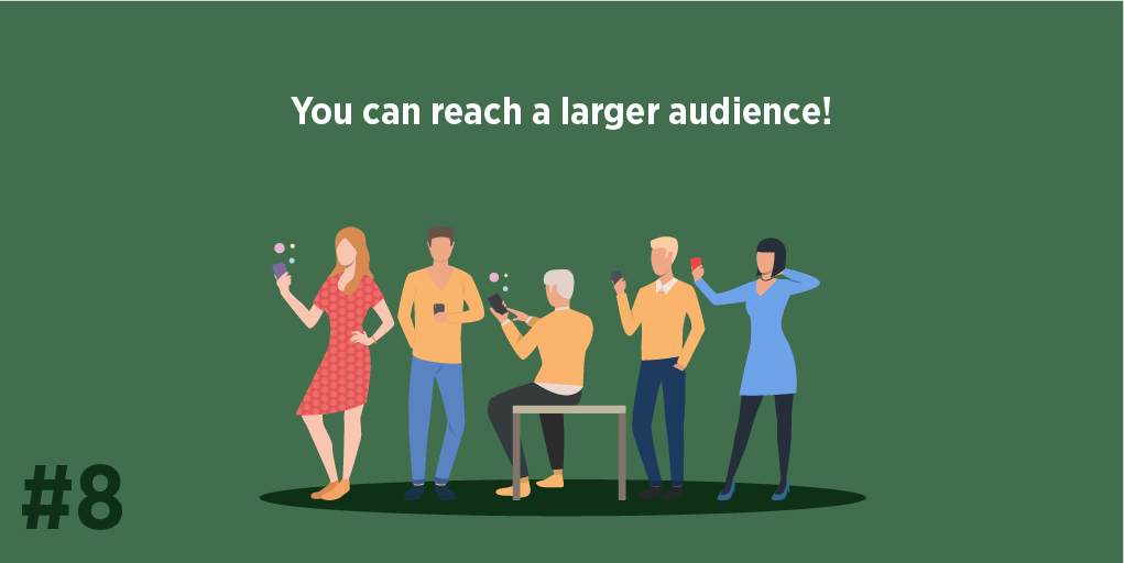 You can reach a larger audience!