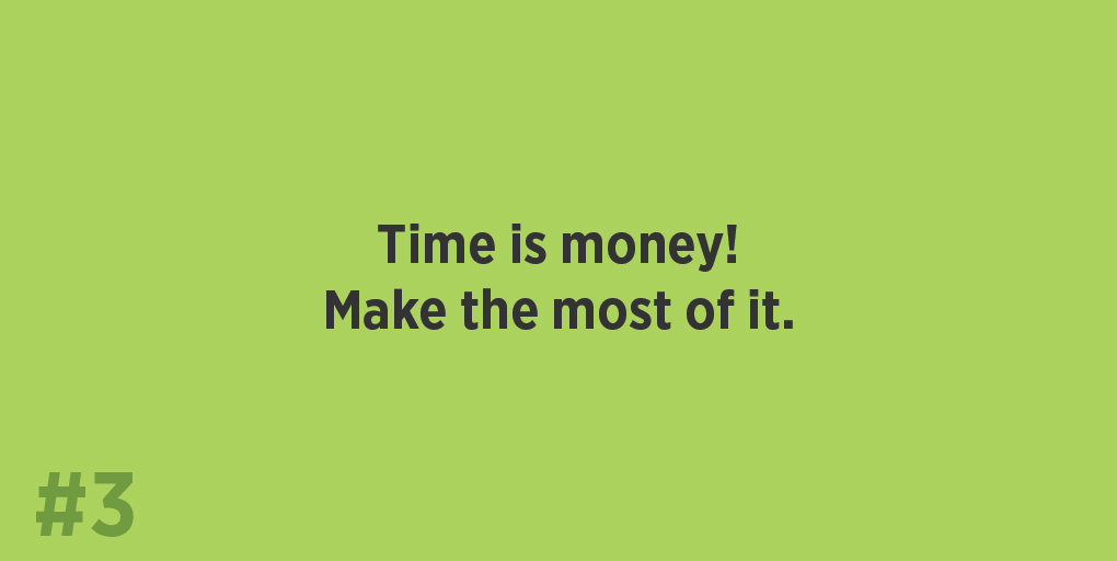 Time is money! Make the most of it.