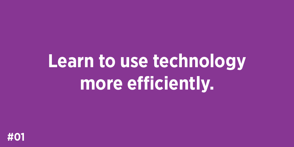 Learn to use technology more efficiently.