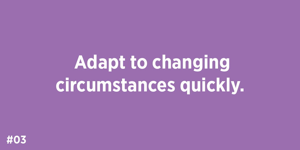 Adapt to changing circumstances quickly.