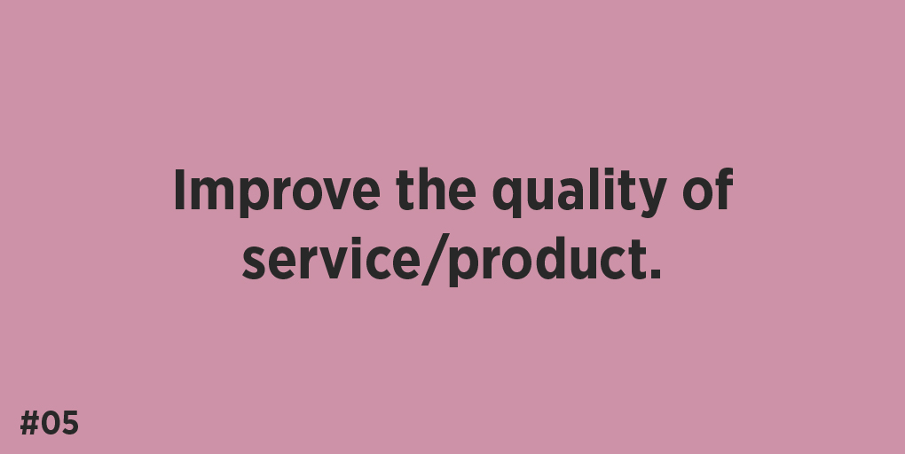 Improve the quality of service/product.