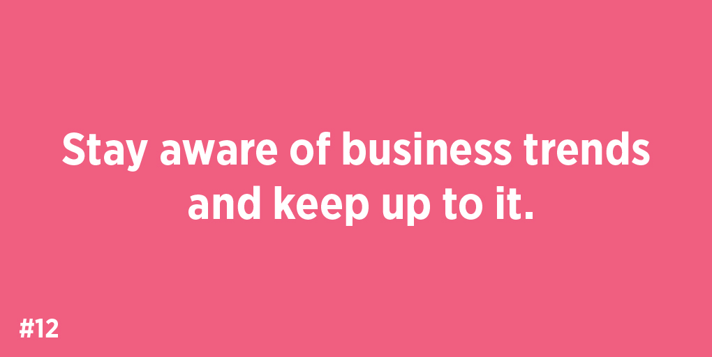 Stay aware of business trends and keep up to it.