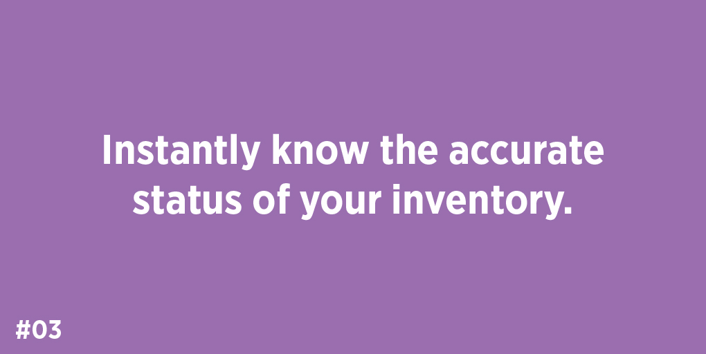 Instantly know the accurate status of your inventory.