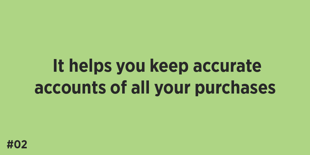 It helps you keep accurate accounts of all your purchases.