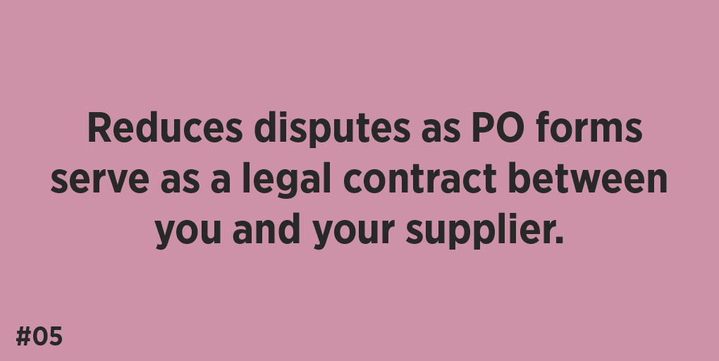Reduces disputes as PO forms serve as a legal contract between you and your supplier.