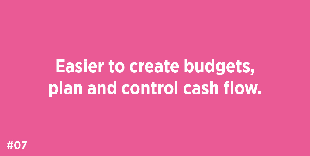 Easier to create budgets, plan and control cash flow.