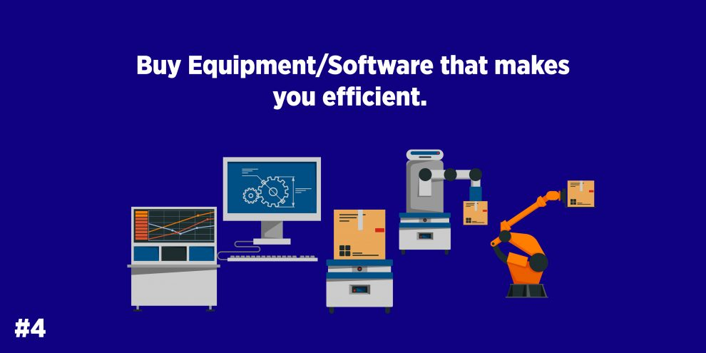 Buy Equipment/Software that makes you efficient.
